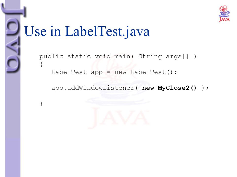Use in LabelTest.java public static void main( String args[] ) { LabelTest app = new LabelTest(); app.addWindowListener( new MyClose2() ); }